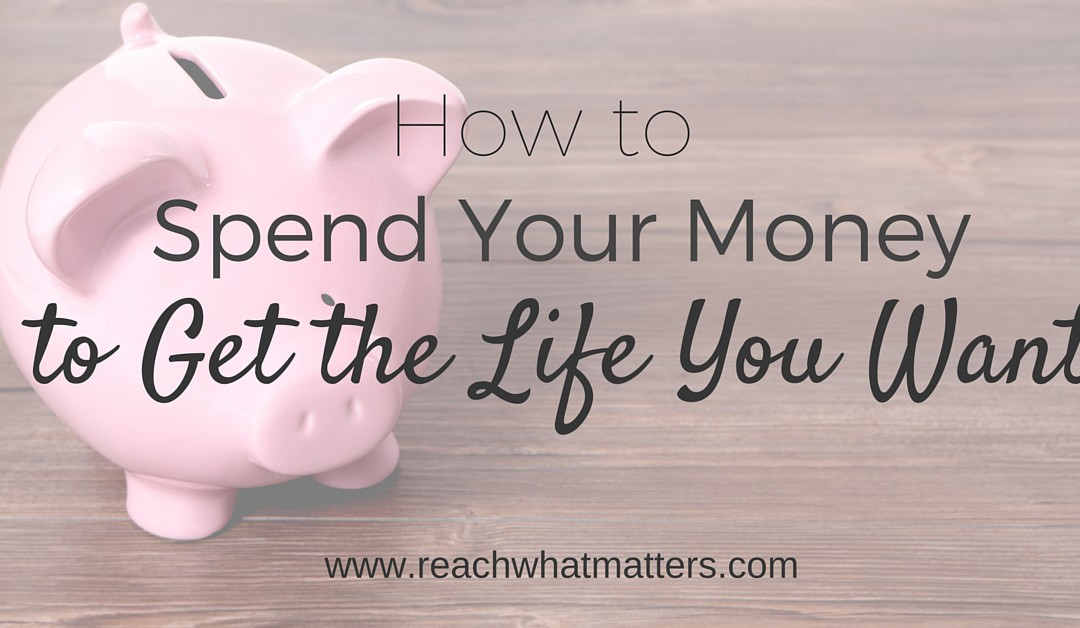 How to Spend Your Money to Get the Life You Want