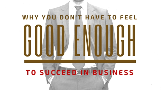 Why You Don't Have to Feel Good Enough to Succeed in Business