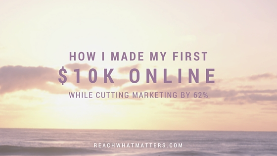 How I Made My First $10K Online (While CUTTING Marketing by 62%)
